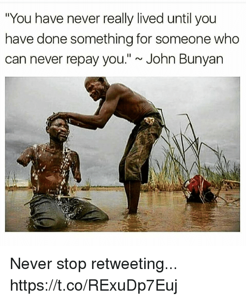 "John Bunyan, Never, and Who: ""You have never really lived until you  have done something for someone who  can never repay you.""~ John Bunyan Never stop retweeting... https://t.co/RExuDp7Euj"