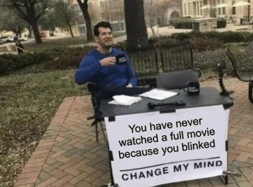 Watched: You have never  watched a full movie  because you blinked  CHANGE MY MIND