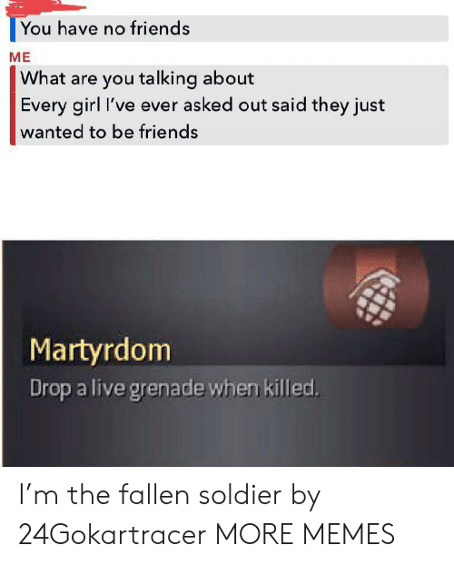 Dank, Friends, and Memes: You have no friends  ME  What are you talking about  Every girl I've ever asked out said they just  wanted to be friends  Martyrdom  Drop a live grenade when killed. I'm the fallen soldier by 24Gokartracer MORE MEMES