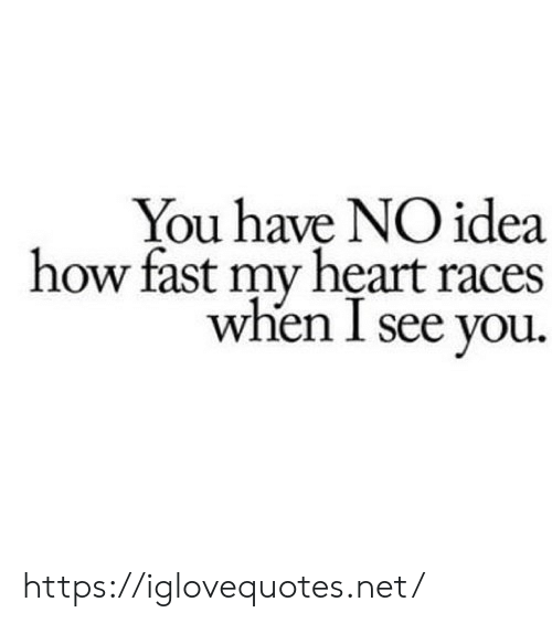 you have no idea: You have NO idea  how fast my heart races  when I see you. https://iglovequotes.net/