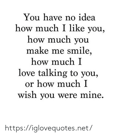 You Make: You have no idea  how much I like you,  how much you  make me smile,  how much I  love talking to you,  or how much I  wish you were mine. https://iglovequotes.net/