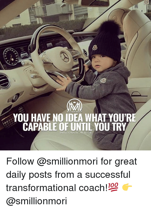 Memes, 🤖, and Coach: YOU HAVE NO IDEA WHAT YOU'R  CAPABLE OF UNTIL YOU TRY  MILLIONAIRE MENTOR Follow @smillionmori for great daily posts from a successful transformational coach!💯 👉 @smillionmori