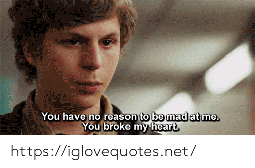 Heart, Mad, and Reason: You have no reason to be mad at me.  You broke my heart https://iglovequotes.net/