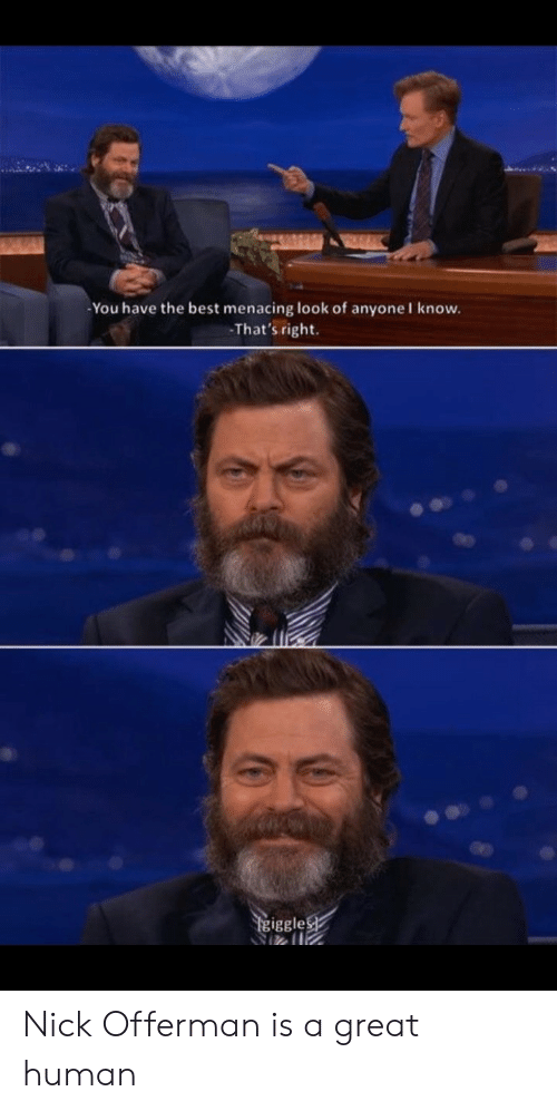 Nick Offerman, Best, and Nick: -You have the best menacing look of anyoneI know.  That's right  iggle Nick Offerman is a great human