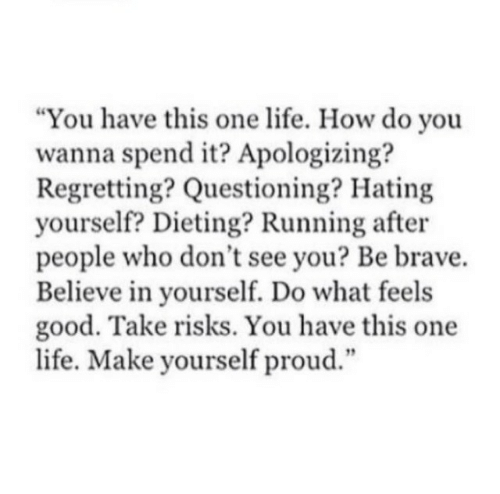 "feels good: ""You have this one life. How do you  wanna spend it? Apologizing?  Regretting? Questioning? Hating  yourself? Dieting? Running after  people who don't see you? Be brave.  Believe in yourself. Do what feels  good. Take risks. You have this one  life. Make yourself proud.""  12"