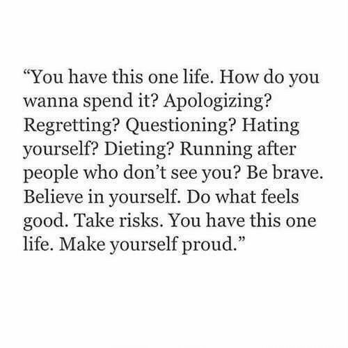 """apologizing: """"You have this one life. How do you  wanna spend it? Apologizing?  Regretting? Questioning? Hating  yourself? Dieting? Running after  people who don't see you? Be brave.  Believe in yourself. Do what feels  good. Take risks. You have this one  life. Make yourself proud."""""""