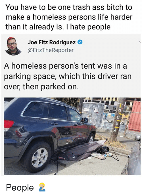 Ass, Bitch, and Homeless: You have to be one trash ass bitch to  make a homeless persons life harder  than it already is. I hate people  Joe Fitz Rodriguez O  @FitzTheReporter  A homeless person's tent was in a  parking space, which this driver ran  over, then parked on. People 🤦🏼♂️