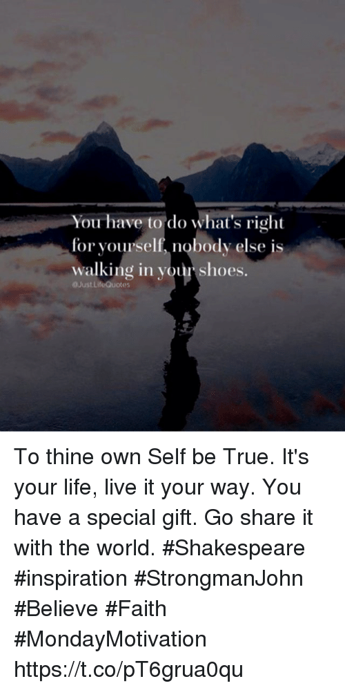 Life, Shakespeare, and Shoes: You have to do what's right  for yourself, nobody else is  walking in yourr shoes.  Just.LifeQuotes To thine own Self be True. It's your life, live it your way. You have a special gift. Go share it with the world.  #Shakespeare #inspiration #StrongmanJohn  #Believe #Faith #MondayMotivation https://t.co/pT6grua0qu