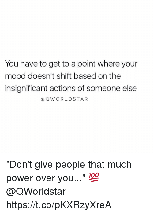 "overeating: You have to get to a point where your  mood doesn't shift based on the  insignificant actions of someone else  a Q WORLDSTAR ""Don't give people that much power over you..."" 💯 @QWorldstar https://t.co/pKXRzyXreA"