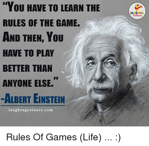 "Einstein Laughing: ""You HAVE TO LEARN THE  RULES OF THE GAME.  AND THEN, YOU  HAVE TO PLAY  BETTER THAN  ANYONE ELSE.  ALBERT EINSTEIN  laughing colours.com  LA GHING  Colours Rules Of Games (Life) ... :)"