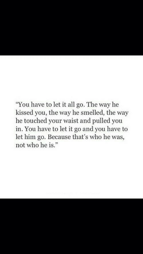 """Let It Go, Who, and Him: """"You have to let it all go. The way he  kissed you, the way he smelled, the way  he touched your waist and pulled you  in. You have to let it go and you have to  let him go. Because that's who he was,  not who he is."""""""