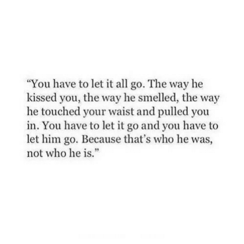 """Waist: You have to let it all go. The way he  kissed you, the way he smelled, the way  he touched your waist and pulled you  in. You have to let it go and you have to  let him go. Because that's who he was,  not who he is""""  3"""
