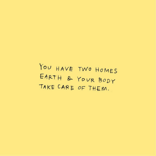 Earth, Take Care, and Them: You HAVE TWo HOMES  EARTH & YOUR BODY  TAKE CARE OF THEM