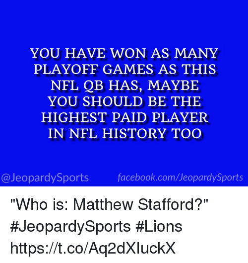 "Wonned: YOU HAVE WON AS MANY  PLAYOFF GAMES AS THIS  NFL QB HAS, MAYBE  YOU SHOULD BE THE  HIGHEST PAID PLAYER  IN NFL HISTORY TOO  @JeopardySports facebook.com/JeopardySports ""Who is: Matthew Stafford?"" #JeopardySports #Lions https://t.co/Aq2dXIuckX"