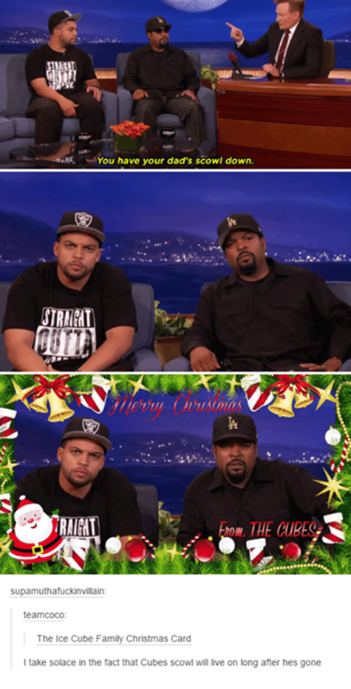 scowl: You have your dad's scowl down.  Supamuthafuckinvillain  teamcoco:  The Ice Cube Family Christmas Card  take solace in the fact that Cubes scowi will live on long after hes gone