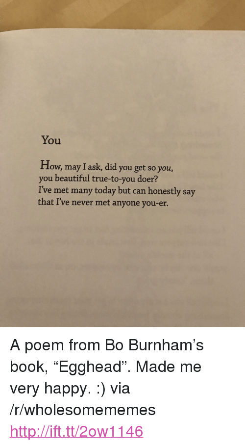"""Doer: You  How, may I ask, did you get so you,  you beautiful true-to-you doer?  I've met many today but can honestly say  that I've never met anyone you-er. <p>A poem from Bo Burnham&rsquo;s book, &ldquo;Egghead&rdquo;. Made me very happy. :) via /r/wholesomememes <a href=""""http://ift.tt/2ow1146"""">http://ift.tt/2ow1146</a></p>"""