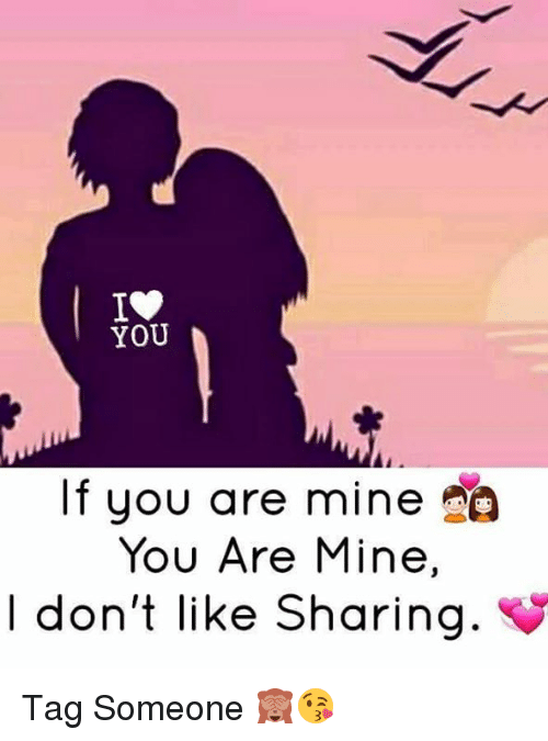you are mine: YOU  If you are mine Ao  You Are Mine,  I don't like Sharing. Tag Someone 🙈😘