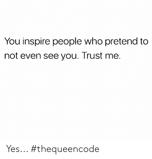 Memes, 🤖, and Yes: You inspire people who pretend to  not even see you. Trust me. Yes... #thequeencode