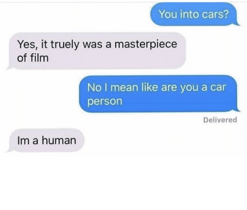 No I: You into cars?  Yes, it truely was a masterpiece  of film  No I mean like are you a car  person  Delivered  Im a human me irl by KevlarYarmulke MORE MEMES