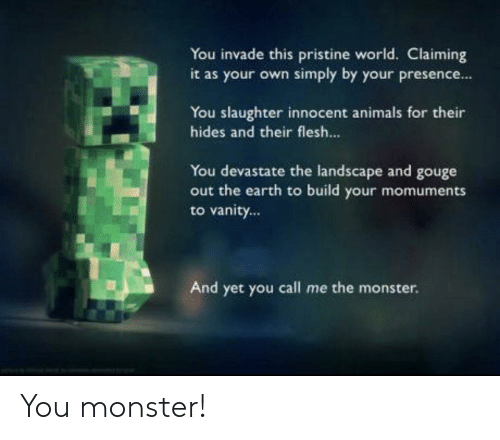 Animals, Monster, and Reddit: You invade this pristine world. Claiming  it as your own simply by your presence...  You slaughter innocent animals for their  hides and their flesh...  You devastate the landscape and gouge  out the earth to build your momuments  to vanity...  And yet you call me the monster. You monster!