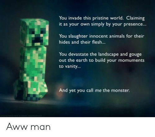 Animals, Aww, and Monster: You invade this pristine world. Claiming  it as your own simply by your presence...  You slaughter innocent animals for their  hides and their flesh...  You devastate the landscape and gouge  out the earth to build your momuments  to vanity...  And yet you call me the monster. Aww man