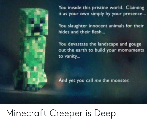 Animals, Minecraft, and Monster: You invade this pristine world. Claiming  it as your own simply by your presence..  You slaughter innocent animals for their  hides and their flesh...  You devastate the landscape and gouge  out the earth to build  your momuments  to vanity...  And yet you call me the monster. Minecraft Creeper is Deep