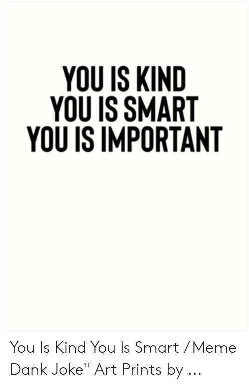 "Dank Joke: YOU IS KIND  YOU IS SMART  YOU IS IMPORTANT You Is Kind You Is Smart / Meme Dank Joke"" Art Prints by ..."