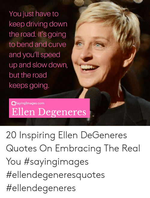 Curving, Driving, and Ellen DeGeneres: You just have to  keep driving down  the road. It's going  to bend and curve  and youll speed  up and slow down,  but the road  keeps going  @sayinglmages.com  Ellen Degeneres 20 Inspiring Ellen DeGeneres Quotes On Embracing The Real You #sayingimages #ellendegeneresquotes #ellendegeneres