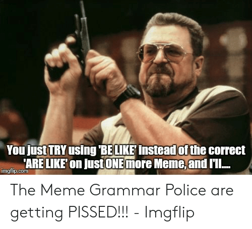Grammar Police Meme: You just TRY using 'BE LIKE instead of the correct  'ARE LIKE'on justONEmore Meme, and I'l..  imgflip.com The Meme Grammar Police are getting PISSED!!! - Imgflip