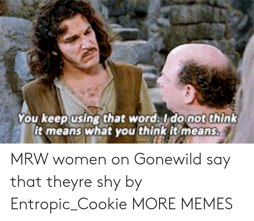 That Word: You keep using that word ldonot think  it means what you think it means. MRW women on Gonewild say that theyre shy by Entropic_Cookie MORE MEMES