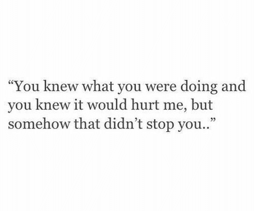 """You, What, and Stop: """"You knew what you were doing and  you knew it would hurt me, but  somehow that didn't stop you..""""  35"""