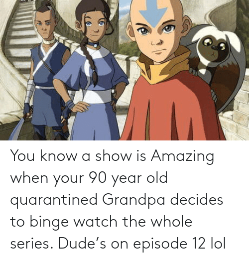 show: You know a show is Amazing when your 90 year old quarantined Grandpa decides to binge watch the whole series. Dude's on episode 12 lol
