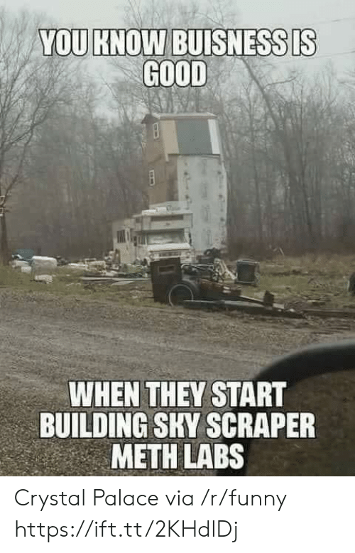 crystal palace: YOU KNOW BUISNESSDS  GOOD  WHEN THEY START  BUILDING SKY SCRAPER  METH LABS Crystal Palace via /r/funny https://ift.tt/2KHdIDj