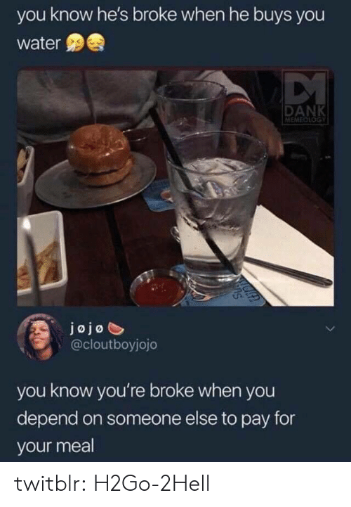 Dank, Tumblr, and Blog: you know he's broke when he buys you  water  DANK  MEMEDLOGY  jojo  @cloutboyjojo  you know you're broke when you  depend on someone else to pay for  your meal twitblr:  H2Go-2Hell