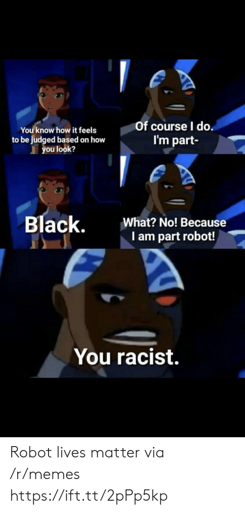 Lives Matter: You know how it feels  to be judged based on how  you look?  Of course l do  I'm part  Black,  What? No! Because  I am part robot!  You racist. Robot lives matter via /r/memes https://ift.tt/2pPp5kp