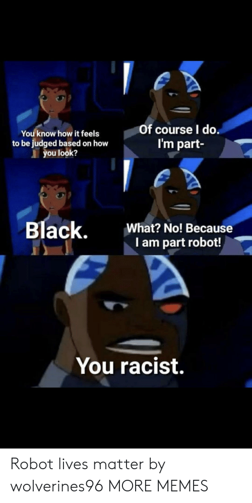 Lives Matter: You know how it feels  to be judged based on how  you look?  Of course l do  I'm part  Black,  What? No! Because  I am part robot!  You racist. Robot lives matter by wolverines96 MORE MEMES