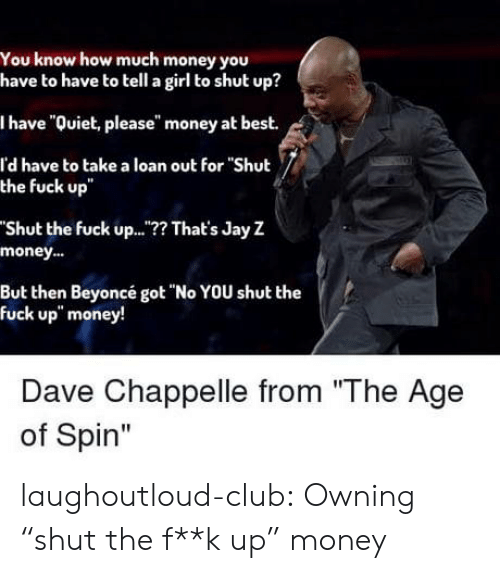 "Beyonce, Club, and Jay: You know how much money you  have to have to tell a girl to shut up?  I have ""Quiet, please"" money at best.  l'd have to take a loan out for ""Shut  the fuck up  Shut the fuck up..? That's Jay Z  money..  But then Beyoncé got ""No YOU shut the  fuck up"" money!  Dave Chappelle from ""The Age  of Spin"" laughoutloud-club:  Owning ""shut the f**k up"" money"