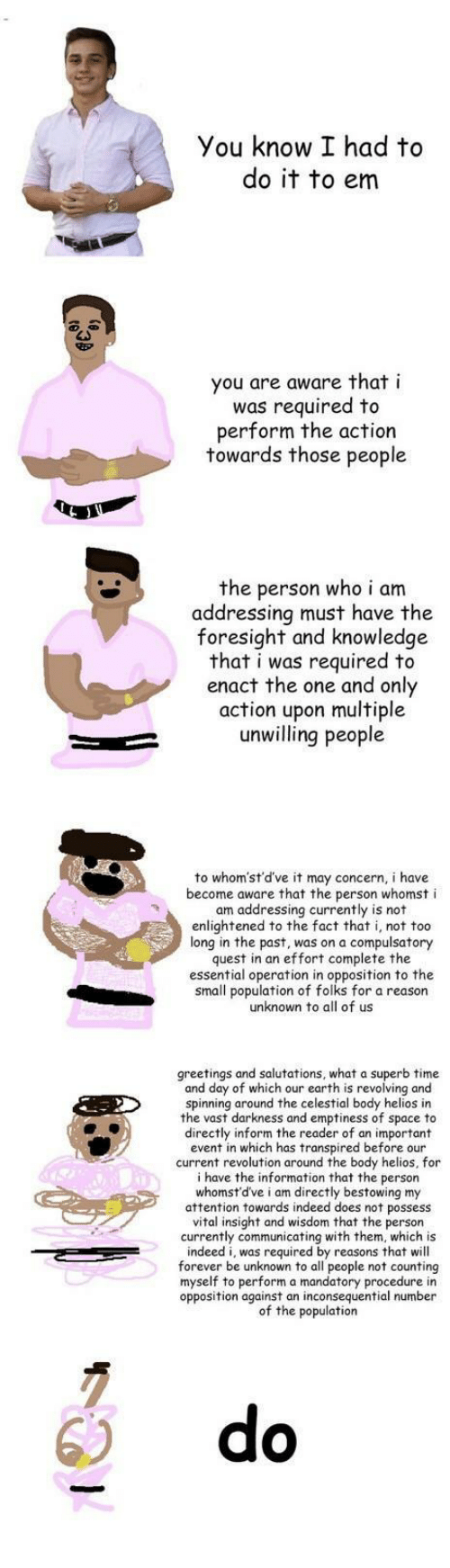 I Had To Do It To Em: You know I had to  do it to em  you are aware that i  was required to  perform the action  towards those people  the person who i am  addressing must have the  foresight and knowledge  that i was required to  enact the one and only  action upon multiple  unwilling people  to whom'st'd've it may concern, i have  become aware that the person whomst i  am addressing currently is not  enlightened to the fact that i, not too  long in the past, was on a compulsatory  quest in an effort complete the  essential operation in opposition to the  small population of folks for a reason  unknown to all of us  greetings and salutations, what a superb time  and day of which our earth is revolving and  spinning around the celestial body helios in  the vast darkness and emptiness of space to  directly inform the reader of an important  event in which has transpired before our  current revolution around the body helios, for  i have the information that the person  whomst'd've i am directly bestowing my  attention towards indeed does not possess  vital insight and wisdom that the person  currently communicating with them, which is  indeed i, was required by reasons that will  forever be unknown to all people not counting  myself to perform a mandatory procedure in  opposition against an inconsequential number  of the population  6) do