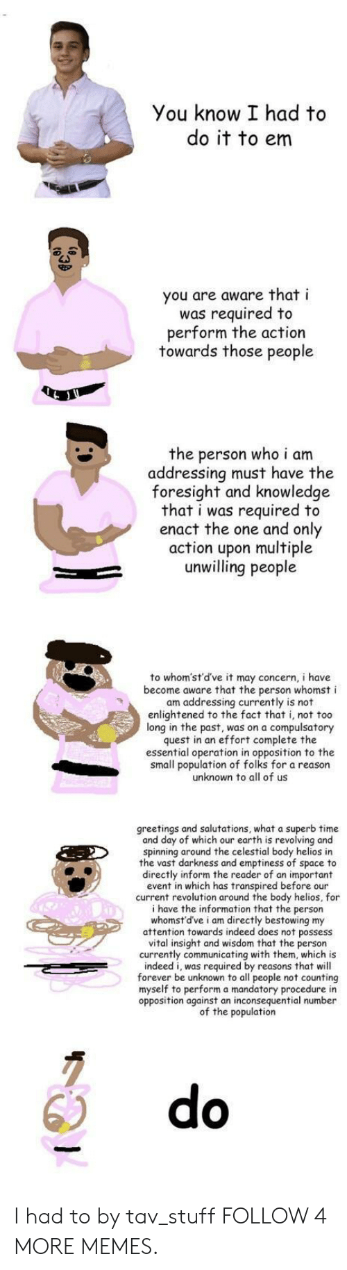 I Had To Do It To Em: You know I had to  do it to em  you are aware that i  was required to  perform the action  towards those people  the person who i am  addressing must have the  foresight and knowledge  that i was required to  enact the one and only  action upon multiple  unwilling people  to whom'st'd've it may concern, i have  become aware that the person whomst i  am addressing currently is not  enlightened to the fact that i, not too  long in the past, was on a compulsatory  quest in an effort complete the  essential operation in opposition to the  small population of folks for a reason  unknown to all of us  greetings and salutations, what a superb time  and day of which our earth is revolving and  spinning around the celestial body helios in  the vast darkness and emptiness of  directly inform the reader of an important  event in which has transpired before our  current revolution around the body helios, for  i have the information that the person  whomst'd've i am directly bestowing my  attention towards indeed does not  vital insight and wisdom that the person  currently communicating with them, which is  indeed i, was required by reasons that will  forever be unknown to all people not counting  myself to perform a mandatory procedure in  opposition against an inconsequential number  of the population  to  space  thpossess  do I had to by tav_stuff FOLLOW 4 MORE MEMES.