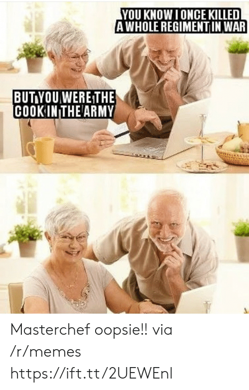 masterchef: YOU KNOW I ONCE KILLED  AWHOLE REGIMENTIN WAR  BUT YOUWERE THE  COOK IN THE ARMY Masterchef oopsie!! via /r/memes https://ift.tt/2UEWEnl
