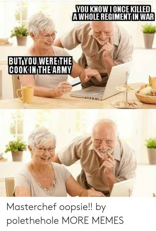 masterchef: YOU KNOW I ONCE KILLED  AWHOLE REGIMENTIN WAR  BUT YOUWERE THE  COOK IN THE ARMY Masterchef oopsie!! by polethehole MORE MEMES