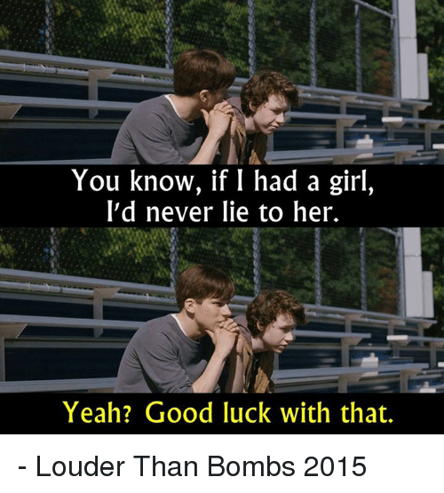 Good Luck With That: You know, if I had a girl,  I'd never lie to her.  Yeah? Good luck with that. - Louder Than Bombs 2015