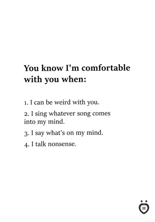 Comfortable, Weird, and Mind: You know I'm comfortable  with you when:  1. I can be weird with you.  2. I sing whatever song comes  into my mind.  3. I say what's on my mind.  4. I talk nonsense.