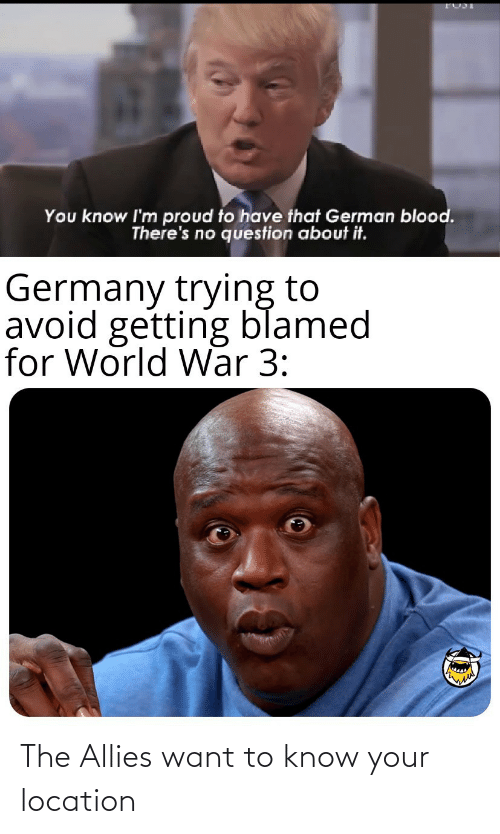 german: You know I'm proud to have that German blood.  There's no question about it.  Germany trying to  avoid getting blamed  for World War 3: The Allies want to know your location