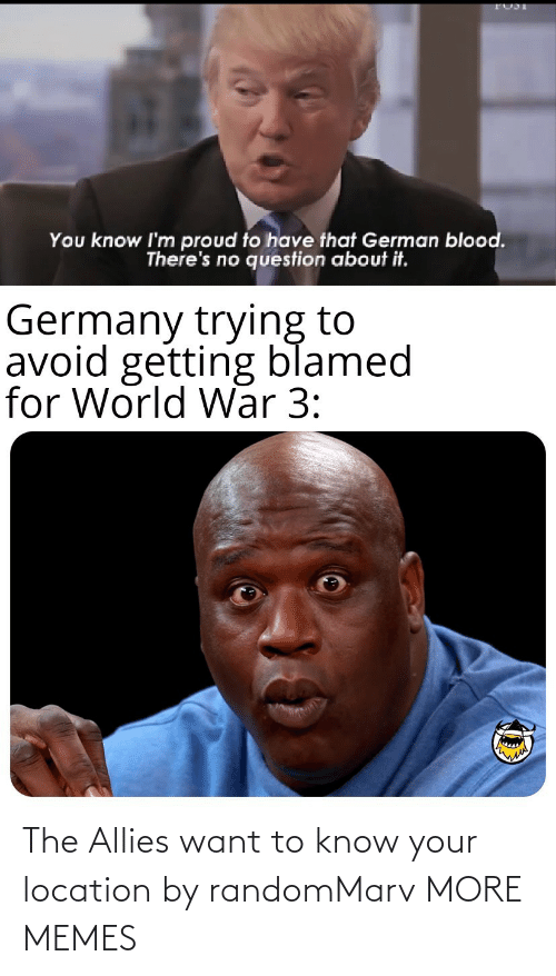 german: You know I'm proud to have that German blood.  There's no question about it.  Germany trying to  avoid getting blamed  for World War 3: The Allies want to know your location by randomMarv MORE MEMES