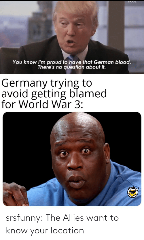 german: You know I'm proud to have that German blood.  There's no question about it.  Germany trying to  avoid getting blamed  for World War 3: srsfunny:  The Allies want to know your location