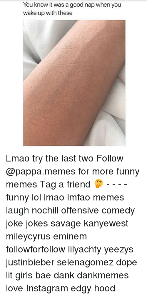 selenagomez: You know it was a good nap when you  wake up with these Lmao try the last two Follow @pappa.memes for more funny memes Tag a friend 🤔 - - - - funny lol lmao lmfao memes laugh nochill offensive comedy joke jokes savage kanyewest mileycyrus eminem followforfollow lilyachty yeezys justinbieber selenagomez dope lit girls bae dank dankmemes love Instagram edgy hood