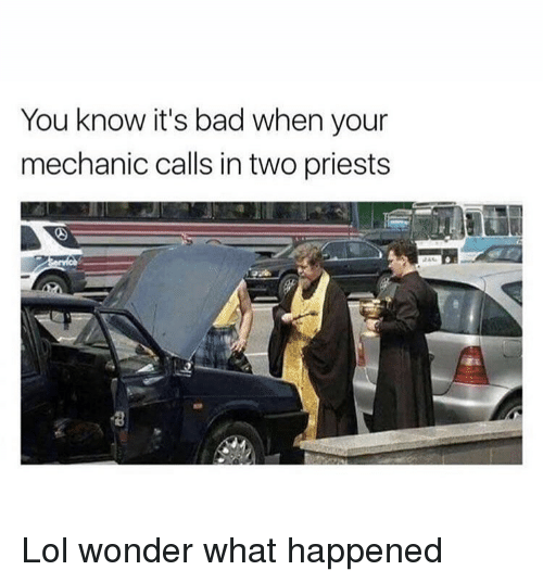 Bad, Lol, and Memes: You know it's bad when your  mechanic calls in two priests Lol wonder what happened