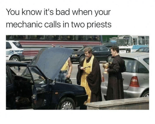 Bad, Mechanic, and You: You know it's bad when your  mechanic calls in two priests
