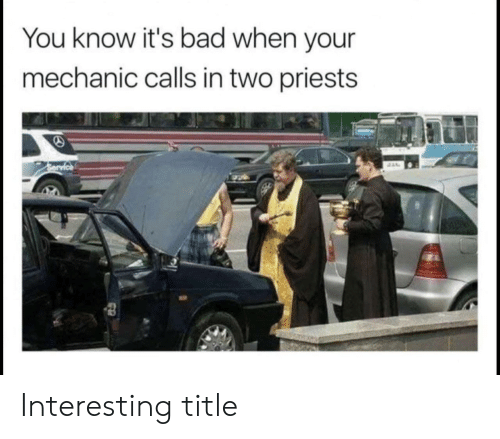 Bad, Mechanic, and You: You know it's bad when your  mechanic calls in two priests Interesting title